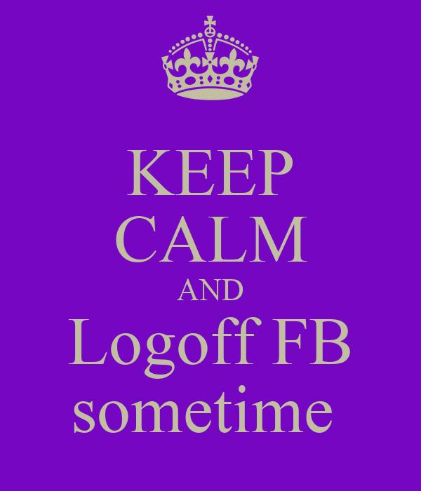KEEP CALM AND Logoff FB sometime