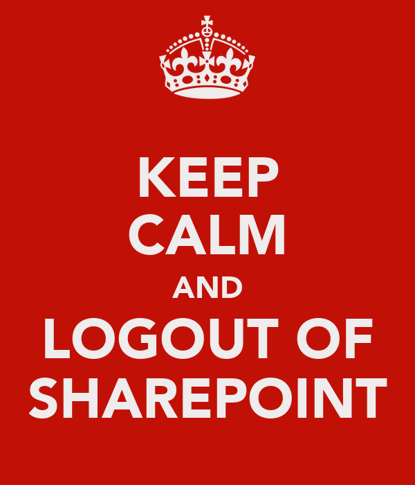 KEEP CALM AND LOGOUT OF SHAREPOINT
