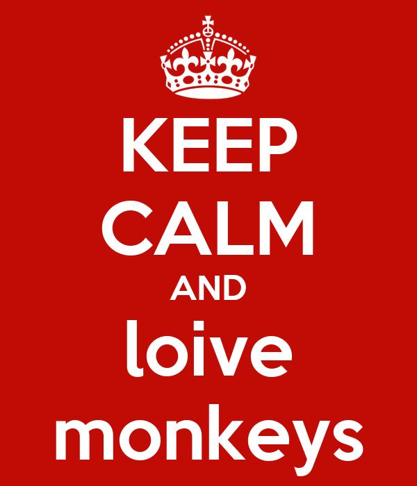 KEEP CALM AND loive monkeys