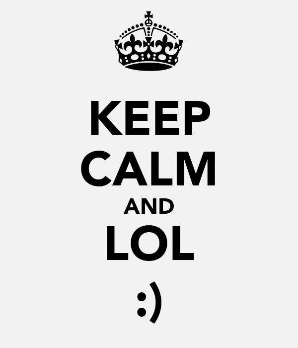 KEEP CALM AND LOL :)