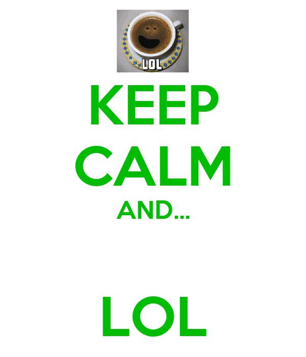KEEP CALM AND...  LOL