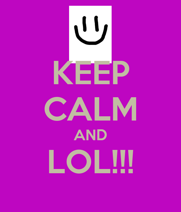 KEEP CALM AND LOL!!!