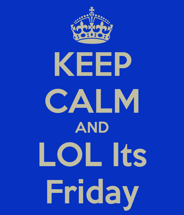 KEEP CALM AND LOL Its Friday