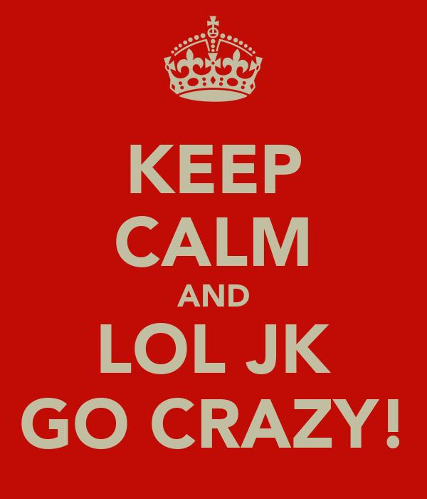 KEEP CALM AND LOL JK GO CRAZY!
