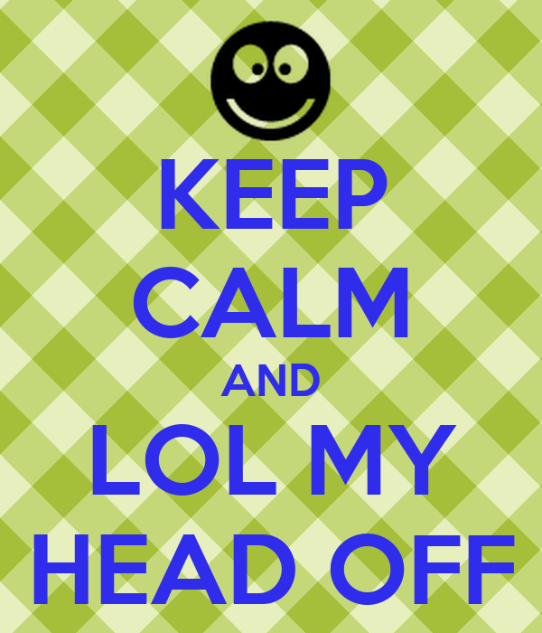 KEEP CALM AND LOL MY HEAD OFF