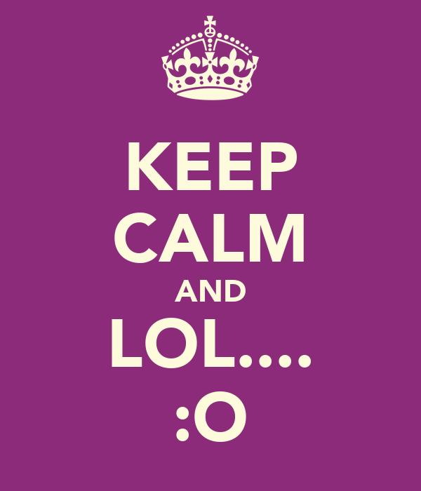 KEEP CALM AND LOL.... :O