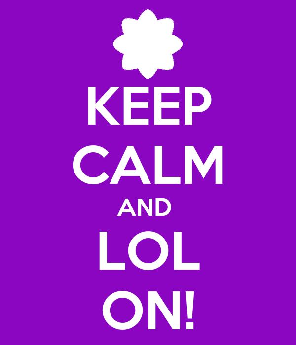 KEEP CALM AND  LOL ON!