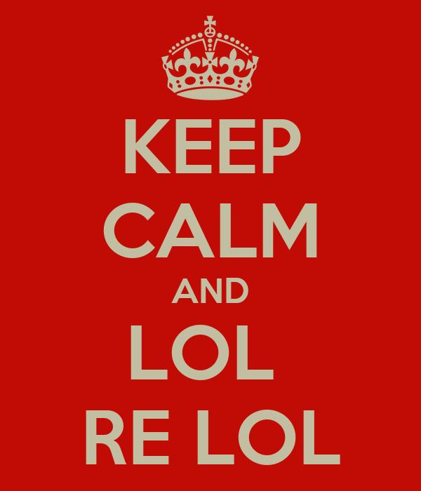 KEEP CALM AND LOL  RE LOL