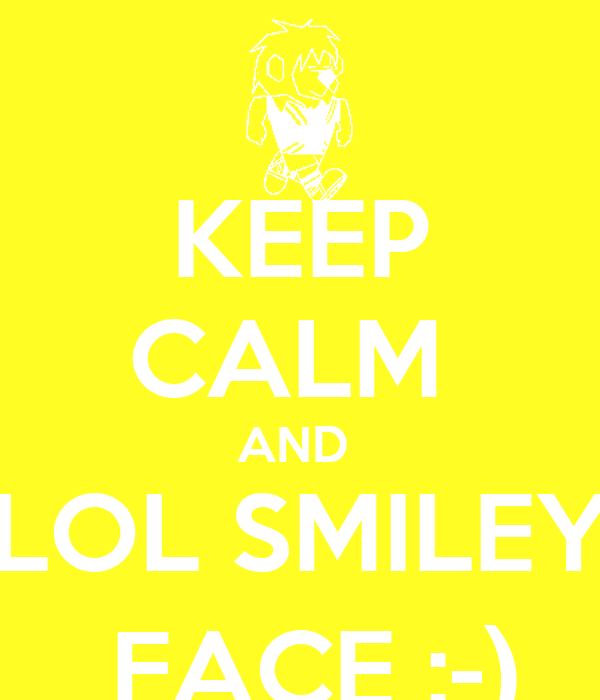 KEEP CALM  AND  LOL SMILEY  FACE :-)