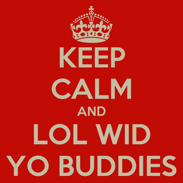 KEEP CALM AND LOL WID YO BUDDIES