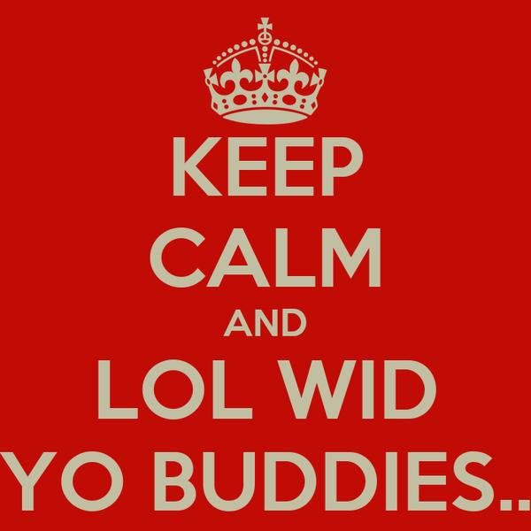 KEEP CALM AND LOL WID YO BUDDIES..