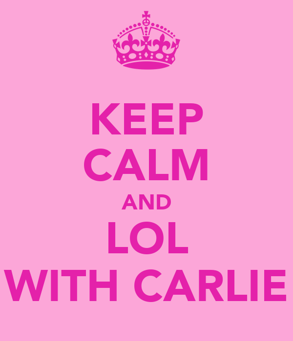 KEEP CALM AND LOL WITH CARLIE