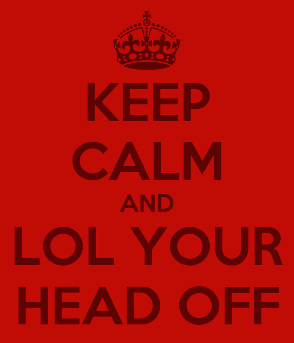 KEEP CALM AND LOL YOUR HEAD OFF