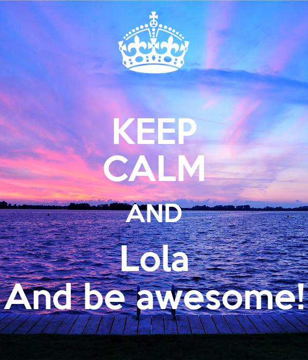KEEP CALM AND Lola And be awesome!