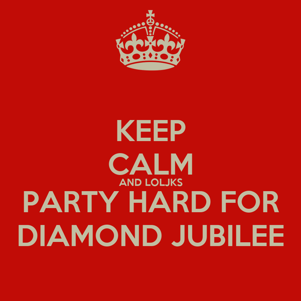 KEEP CALM AND LOLJKS PARTY HARD FOR DIAMOND JUBILEE