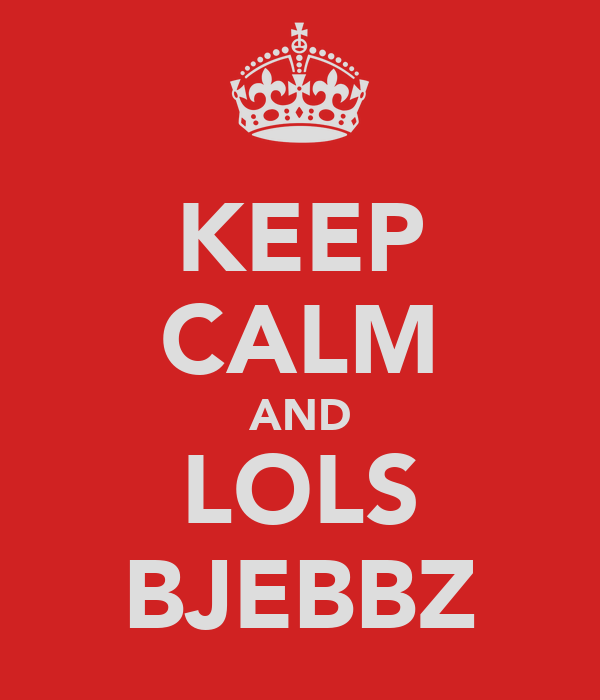 KEEP CALM AND LOLS BJEBBZ