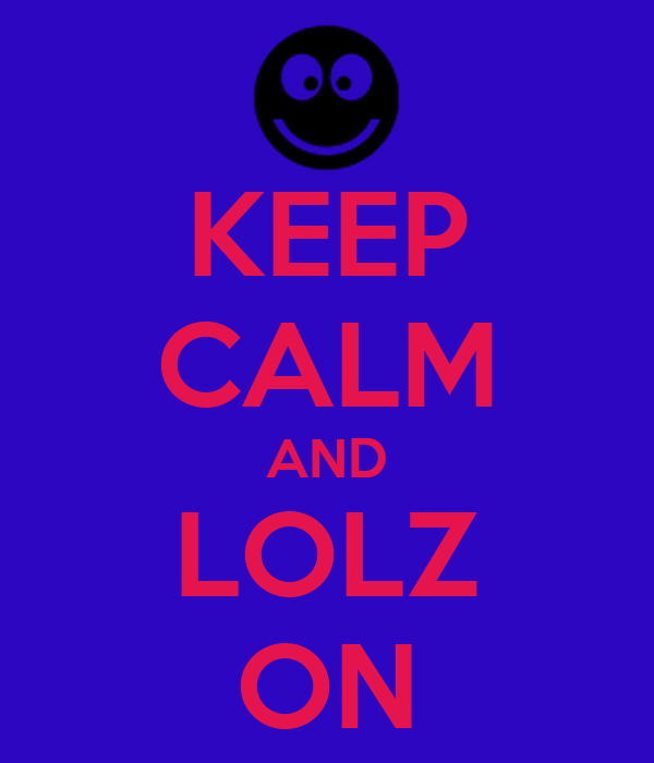 KEEP CALM AND LOLZ ON