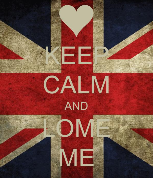 KEEP CALM AND LOME ME