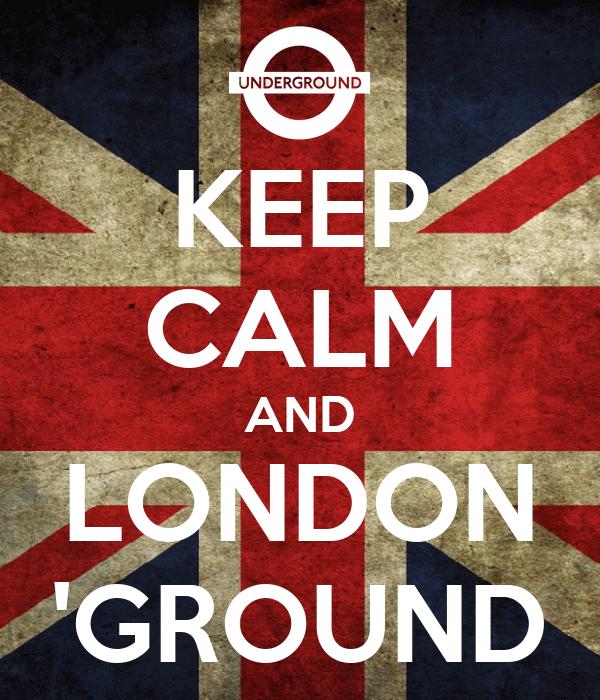 KEEP CALM AND LONDON 'GROUND