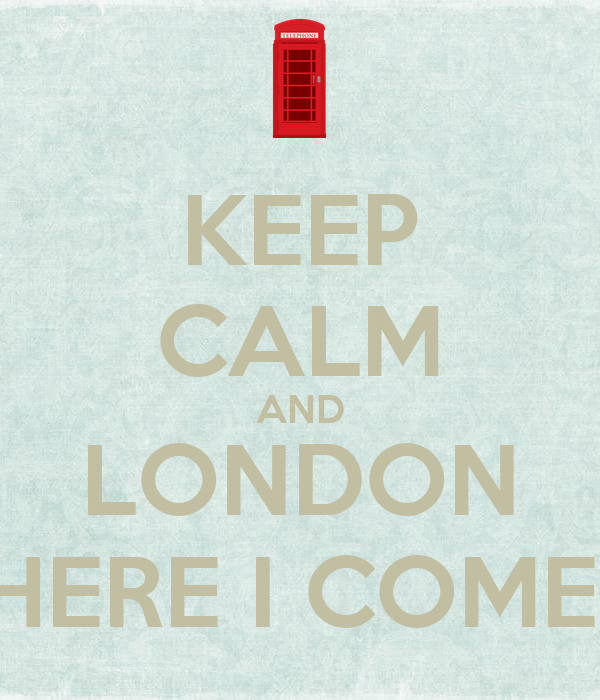 KEEP CALM AND LONDON HERE I COME!