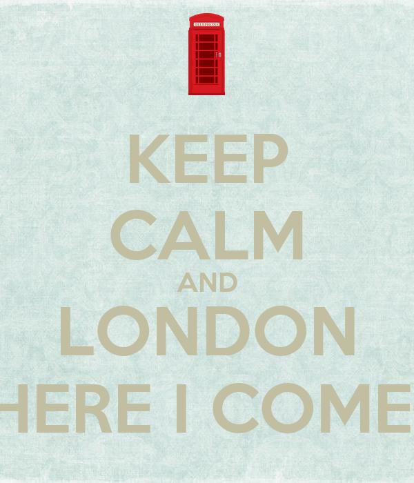 KEEP CALM AND LONDON HERE I COME!