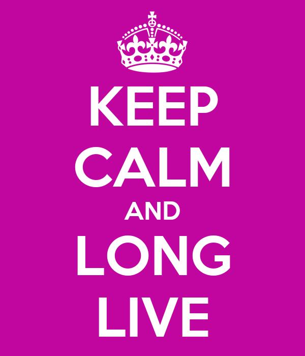 KEEP CALM AND LONG LIVE