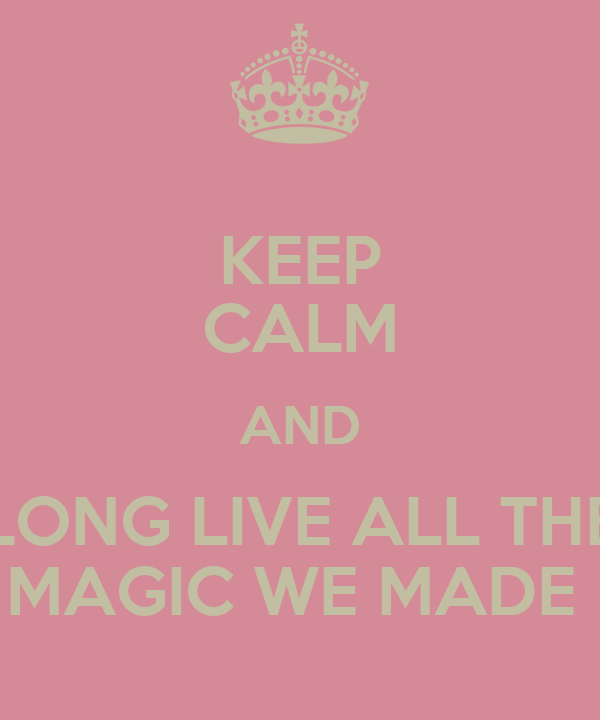 KEEP CALM AND LONG LIVE ALL THE MAGIC WE MADE