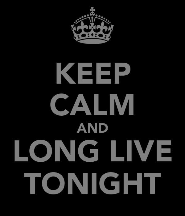KEEP CALM AND LONG LIVE TONIGHT