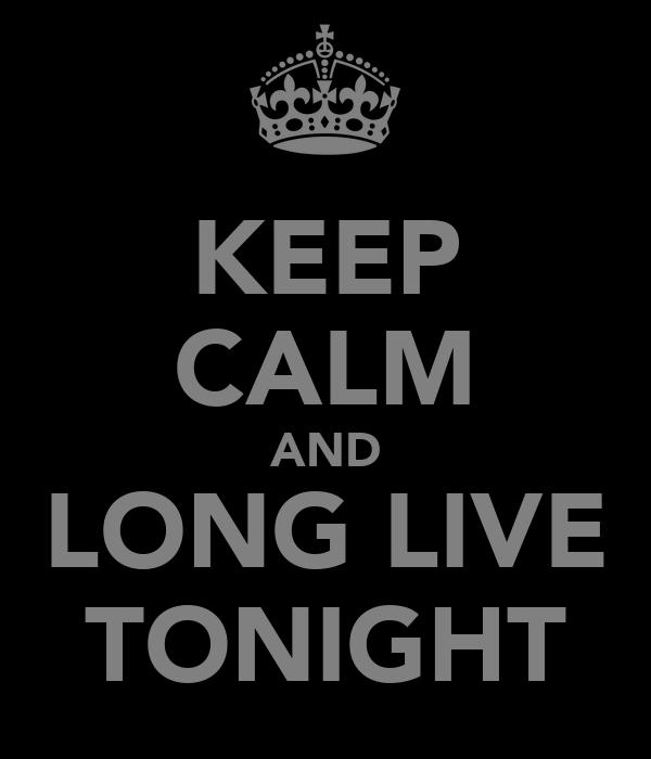 KEEP CALM AND LONG LIVE TONIGHT