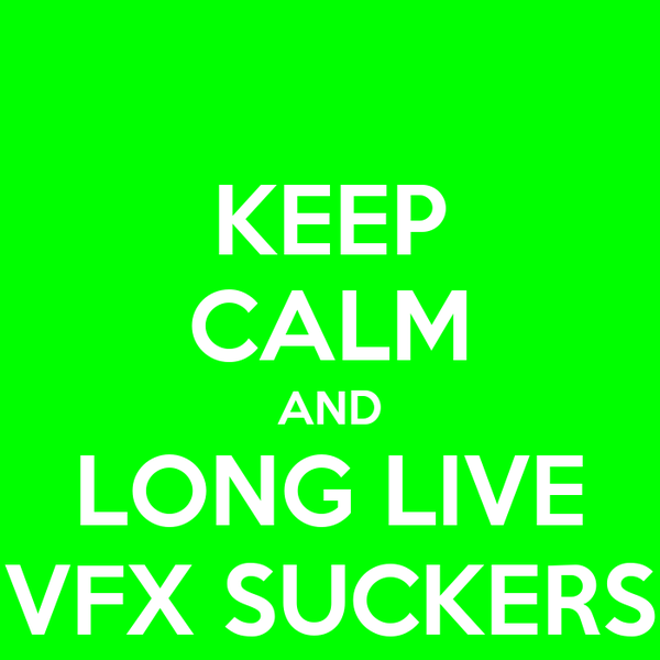 KEEP CALM AND LONG LIVE VFX SUCKERS