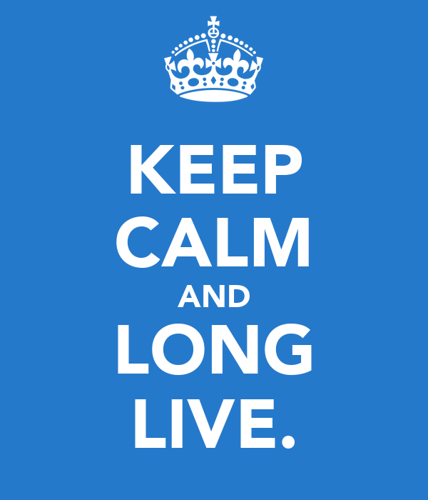 KEEP CALM AND LONG LIVE.