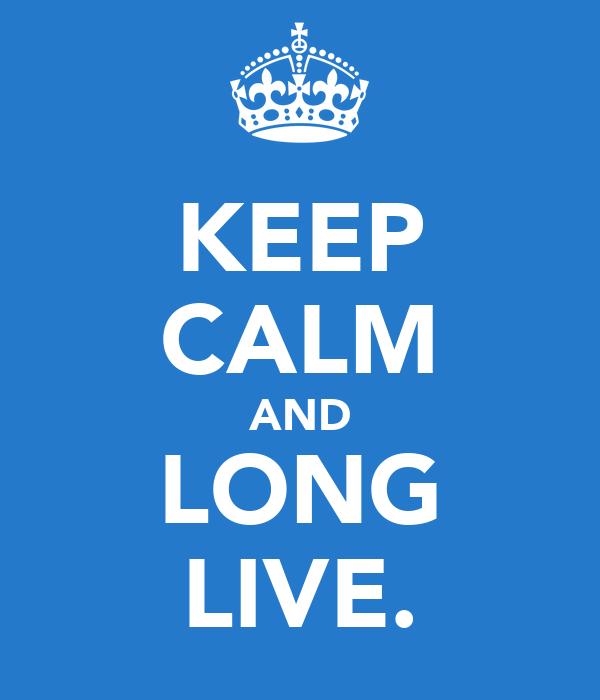 KEEP CALM AND LONG LIVE.