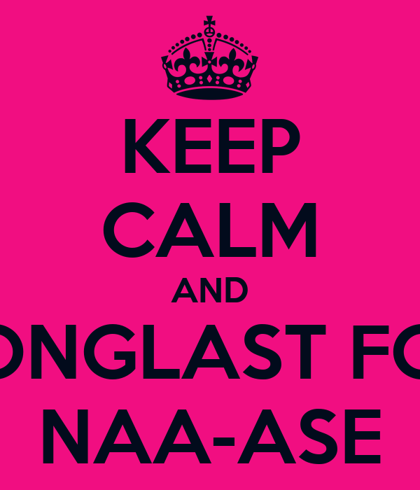 KEEP CALM AND LONGLAST FOR NAA-ASE