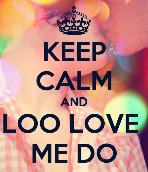 KEEP CALM AND LOO LOVE  ME DO