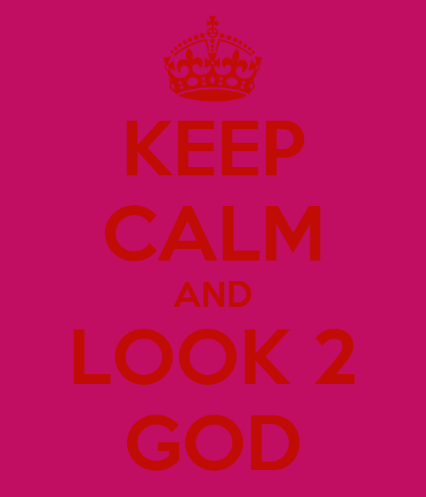 KEEP CALM AND LOOK 2 GOD