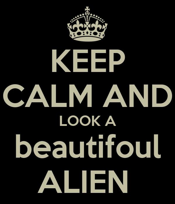 KEEP CALM AND LOOK A beautifoul ALIEN