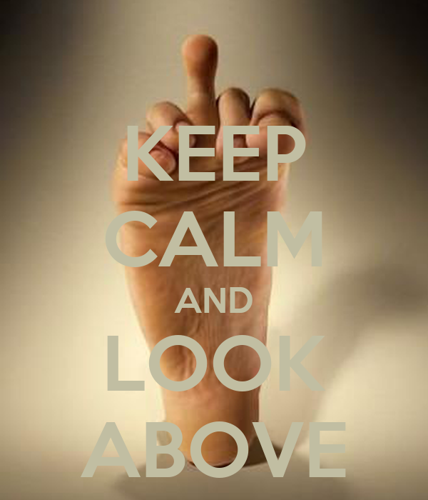 KEEP CALM AND LOOK ABOVE