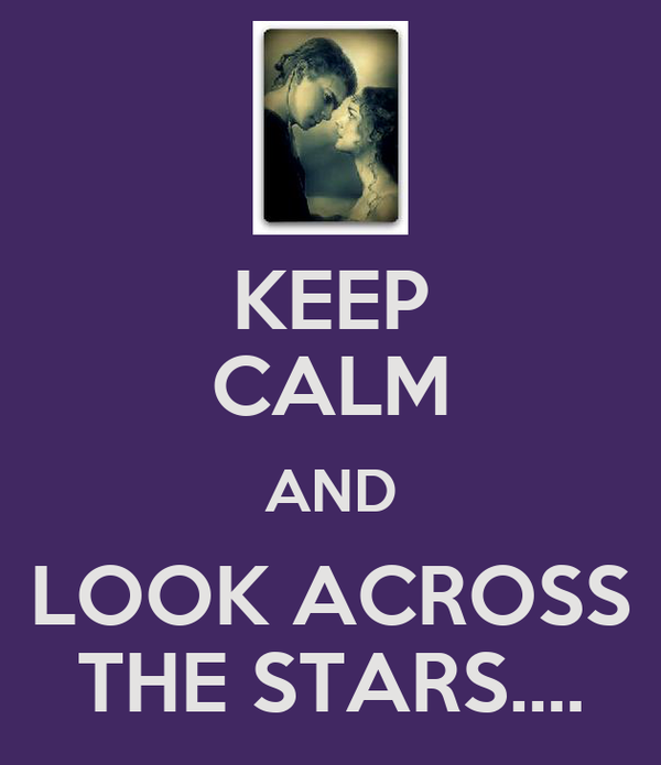 KEEP CALM AND LOOK ACROSS THE STARS....