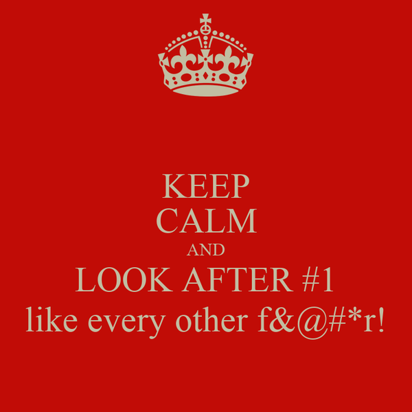 KEEP CALM AND LOOK AFTER #1 like every other f&@#*r!