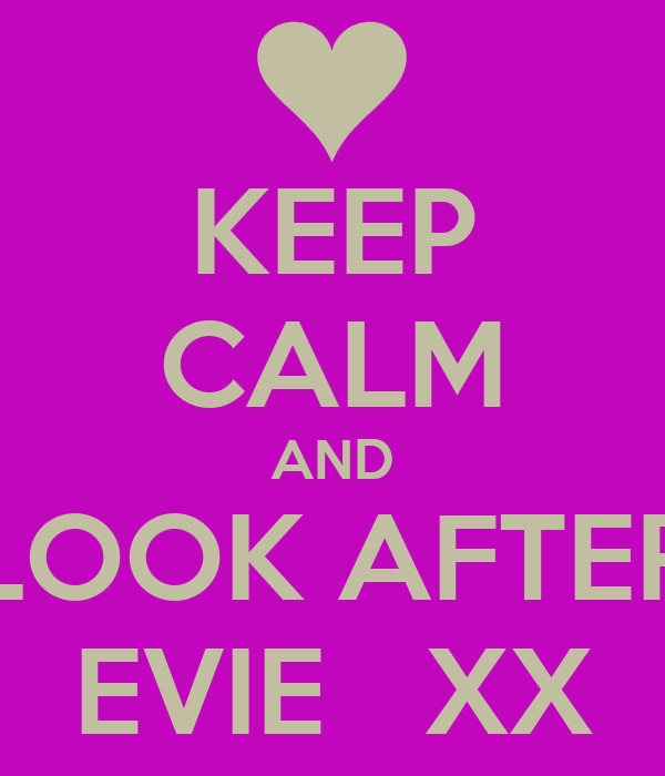 KEEP CALM AND LOOK AFTER EVIE   XX