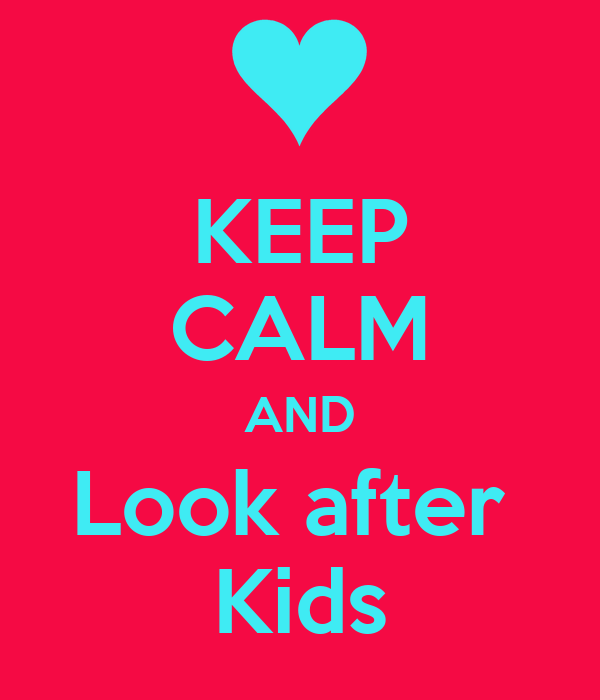 KEEP CALM AND Look after  Kids