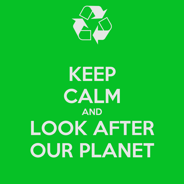 KEEP CALM AND LOOK AFTER OUR PLANET