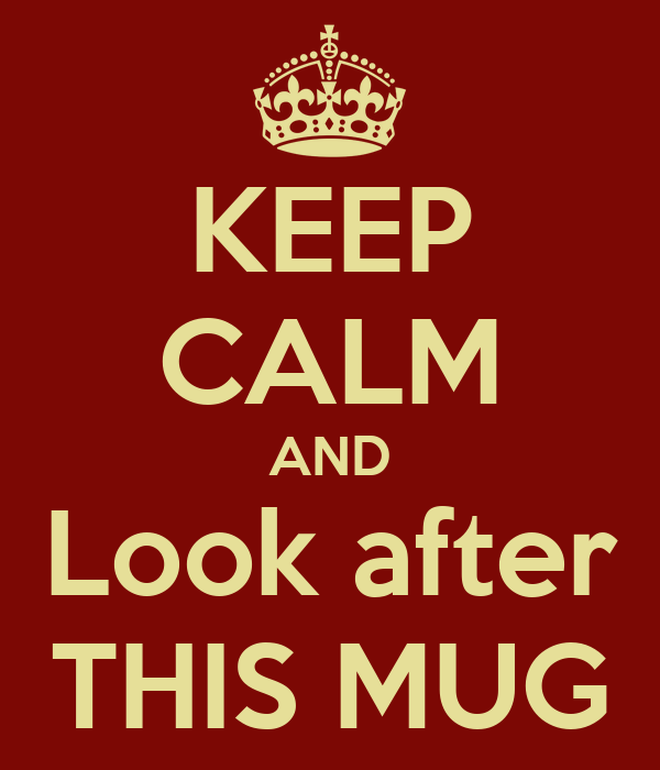 KEEP CALM AND Look after THIS MUG