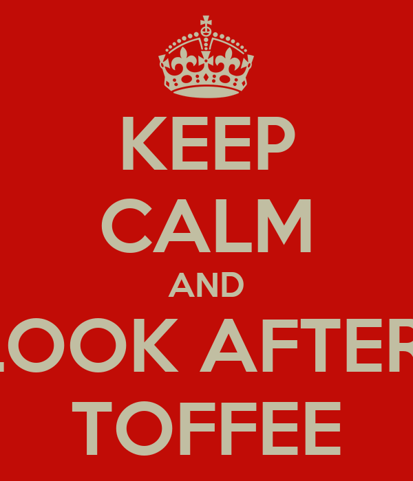 KEEP CALM AND LOOK AFTER  TOFFEE