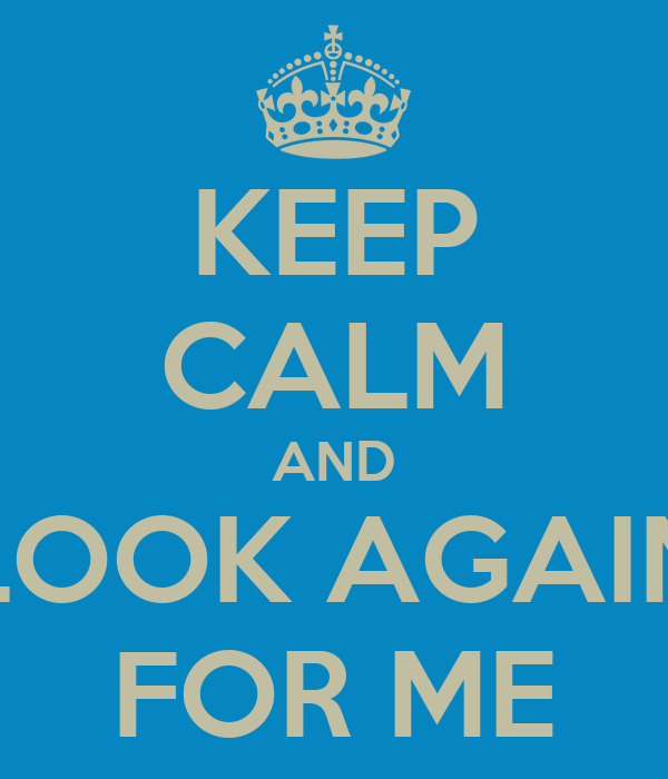 KEEP CALM AND LOOK AGAIN FOR ME