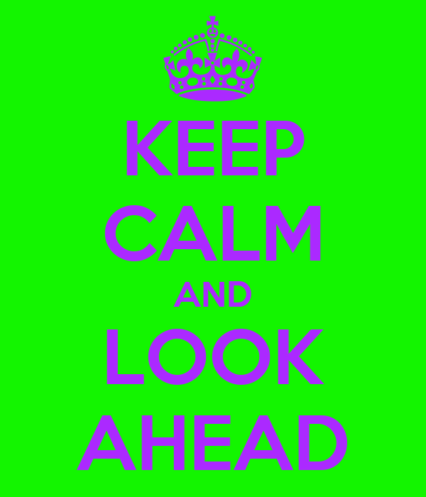 KEEP CALM AND LOOK AHEAD
