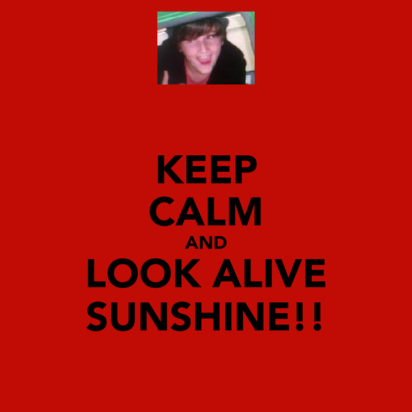KEEP CALM AND LOOK ALIVE SUNSHINE!!