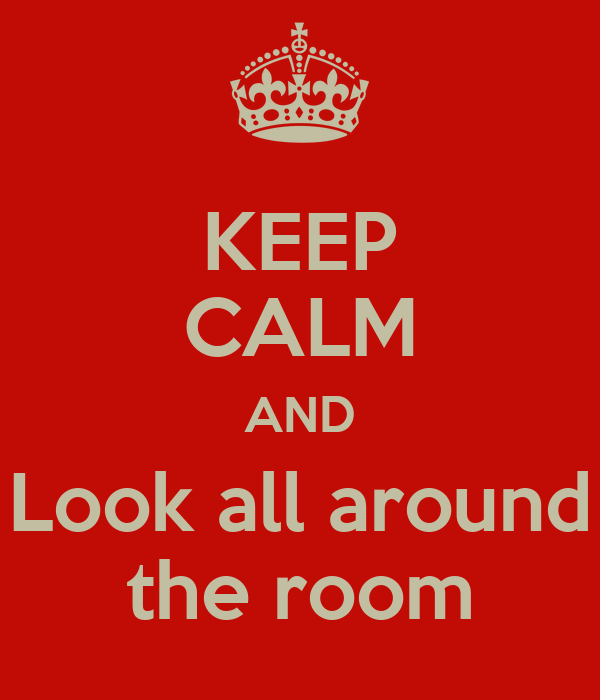 KEEP CALM AND Look all around the room
