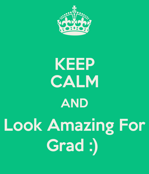 KEEP CALM AND Look Amazing For Grad :)