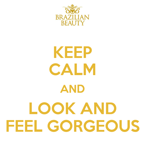 KEEP CALM AND LOOK AND FEEL GORGEOUS